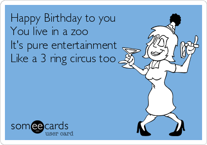 Happy Birthday To You You Live In A Zoo It S Pure Entertainment Like A 3 Ring Circus Too Birthday Ecard