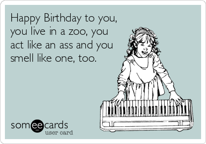 Happy Birthday To You You Live In A Zoo You Act Like An Ass And You Smell Like One Too Birthday Ecard