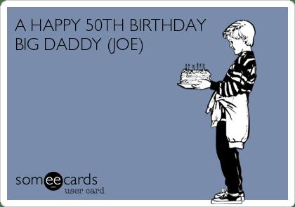 A Happy 50th Birthday Big Daddy Joe Birthday Ecard