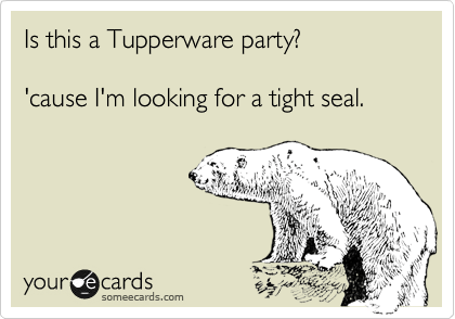 Is This A Tupperware Party Cause Im Looking For A Tight