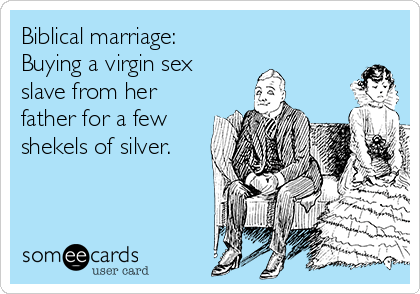 """Biblical marriage: Buying a virgin sex slave from her father for a few shekels of silver."""