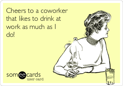 Cheers To A Coworker That Likes To Drink At Work As Much As I Do
