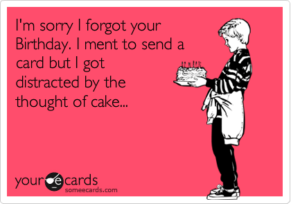 I M Sorry I Forgot Your Birthday I Ment To Send A Card But I Got Distracted By The Thought Of Cake Birthday Ecard