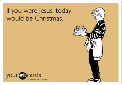 someecards.com - If you were Jesus, today would be Christmas.