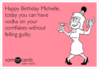 Happy Birthday Michelle Today You Can Have Vodka On Your Cornflakes Without Felling Guilty Birthday Ecard