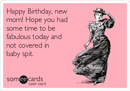 Happy Birthday New Mom Hope You Had Some Time To Be Fabulous Today And Not Covered In Baby Spit Birthday Ecard