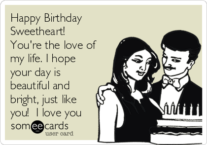 Happy Birthday Sweetheart You Re The Love Of My Life I Hope Your Day Is Beautiful And Bright Just Like You I Love You Birthday Ecard