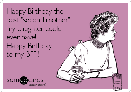 Happy Birthday The Best Second Mother My Daughter Could Ever Have Happy Birthday To My Bff Birthday Ecard