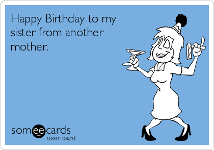 Happy Birthday To My Sister From Another Mother Birthday Ecard