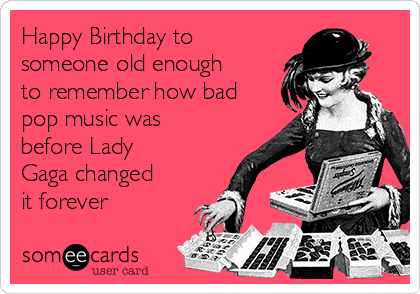 Happy Birthday To Someone Old Enough To Remember How Bad Pop Music Was Before Lady Gaga Changed It Forever Birthday Ecard