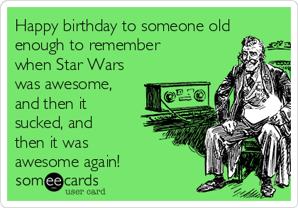 Happy Birthday To Someone Old Enough To Remember When Star Wars Was Awesome And Then It Sucked And Then It Was Awesome Again Birthday Ecard