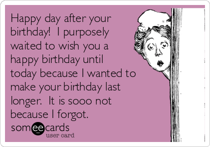 Happy Day After Your Birthday I Purposely Waited To Wish You A Happy Birthday Until Today