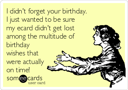 I Didn T Forget Your Birthday I Just Wanted To Be Sure My Ecard Didn T Get Lost Among The Multitude Of Birthday Wishes That Were Actually On Time Birthday Ecard