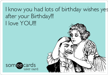I Know You Had Lots Of Birthday Wishes Yesterday But Who Is Thinking Of You Today Yes Me Happy Day After Your Birthday I Love You Birthday Ecard