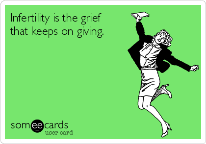 image source: http://www.someecards.com/usercards/viewcard/infertility-is-the-grief-that-keeps-on-giving-23bf6