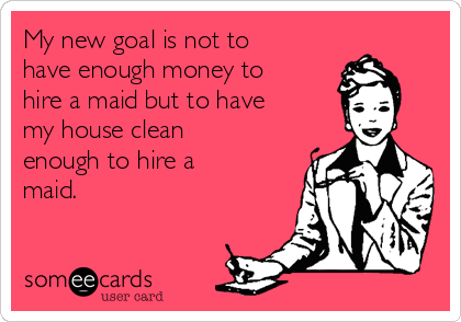 My new goal is not to have enough money to hire a maid but to have my house clean enough to hire a maid.