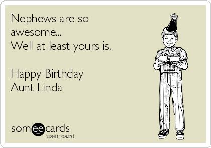 Nephews Are So Awesome Well At Least Yours Is Happy Birthday Aunt Linda Birthday Ecard