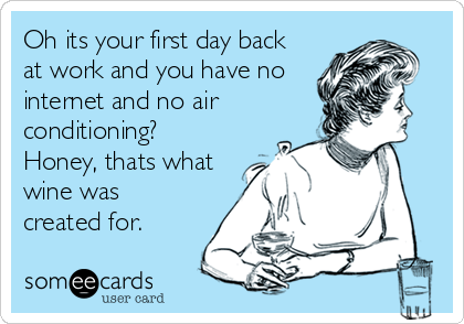 Oh its your first day back at work and you have no internet and no air conditioning? Honey, thats what wine was created for.