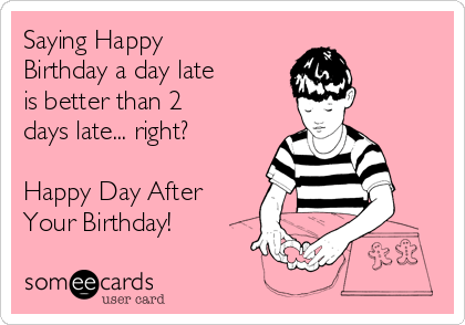 Saying Happy Birthday A Day Late Is Better Than 2 Days Late Right Happy Day After Your Birthday Birthday Ecard
