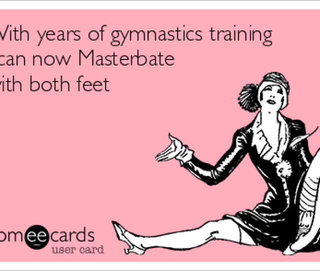 With Years Of Gymnastics Training I Can Now Masterbate With Both Feet Confession Ecard