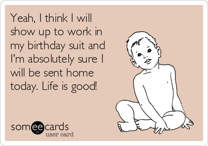 Yeah I Think I Will Show Up To Work In My Birthday Suit And I M Absolutely Sure I Will Be Sent Home Today Life Is Good Workplace Ecard