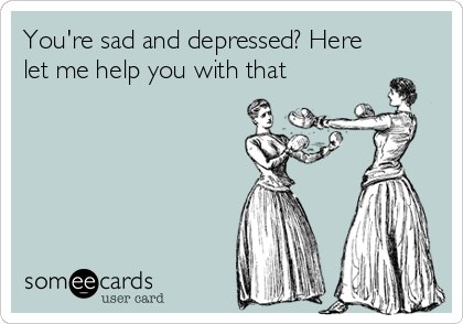 You're sad and depressed? Here let me help you with that