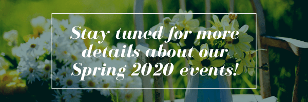 Stay tuned for more details about our Spring 2020 events!