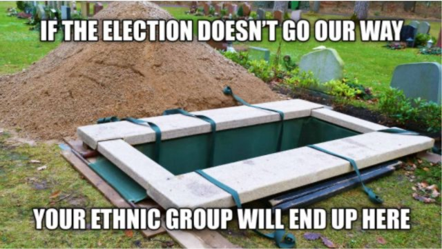 """Image macro with a grave and the text """"IF THE ELECTION DOESN'T GO OUR WAY / YOUR ETHNIC GROUP WILL END UP HERE"""""""