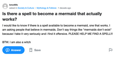 "Yahoo Answers post: Is there a spell to become a mermaid that actually works? I would like to know if there is a spell available to become a mermaid, one that works. I am asking people that believe in mermaids. Don't say things like ""mermaids don't exist"" because I take it very seriously and i find it offensive. PLEASE HELP ME FIND A SPELL!!! BTW. I am also a witch"