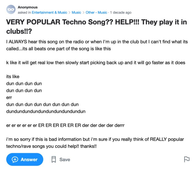 Yahoo Answers post: VERY POPULAR Techno Song?? HELP!!! They play it in clubs!!? I ALWAYS hear this song on the radio or when I'm up in the club but I can't find what its called...its all beats one part of the song is like this k like it will get real low then slowly start picking back up and it will go faster as it does its like dun dun dun dun dun dun dun dun err dun dun dun dun dun dun dun dun dundundundundundundundundundun er er er er er er ER ER ER ER ER ER der der der der derrr