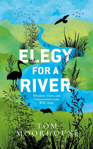 Elegy For a River by Tom Moorhouse | Waterstones