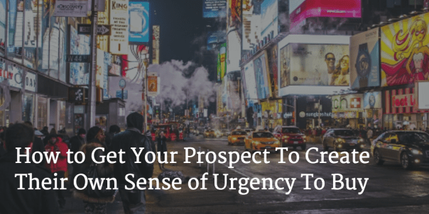 How to Get Your Prospect to Create Their Own Sense of Urgency to Buy