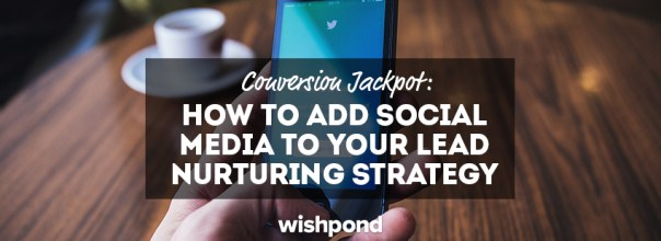 Conversion Jackpot: How To Add Social Media to Your Lead Nurturing Strategy