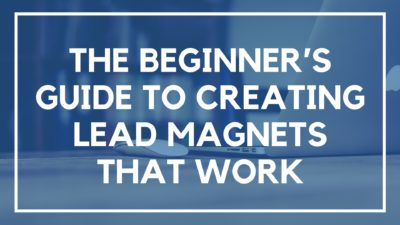 The Beginners Guide to Creating Lead Magnets that Work
