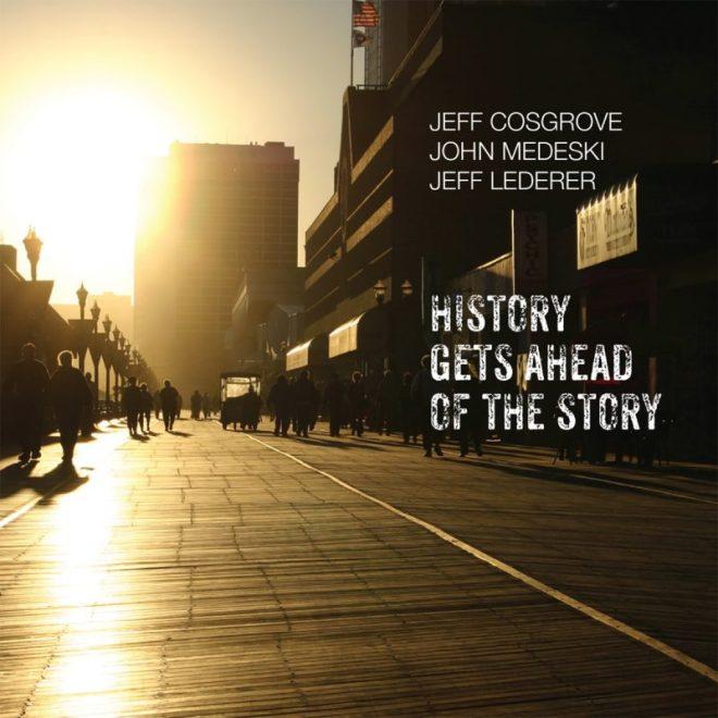 Jeff Cosgrove/John Medeski/Jeff Lederer: History Gets Ahead of the ...