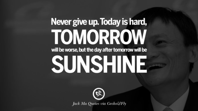 Never give up. Today is hard, tomorrow will be worse, but the day after tomorrow will be sunshine. Jack Ma Quotes on Entrepreneurship, Success, Failure and Competition
