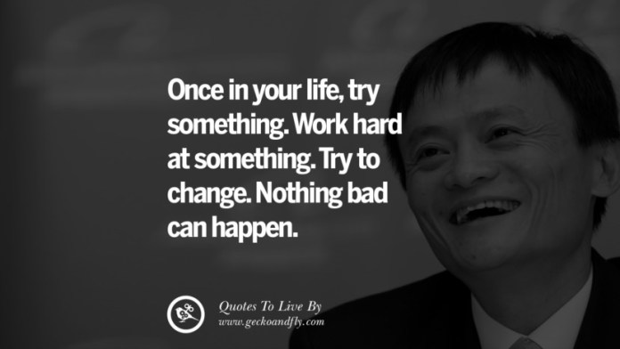 Once in your life, try something. Work hard at something. Try to change. Nothing bad can happen. Jack Ma Quotes on Entrepreneurship, Success, Failure and Competition