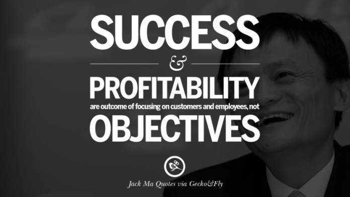 Success and profitability are outcome of focusing on customers and employees, not objectives. Jack Ma Quotes on Entrepreneurship, Success, Failure and Competition