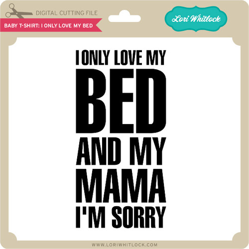Download Baby T-Shirt: I Only Love My Bed - Lori Whitlock's SVG Shop