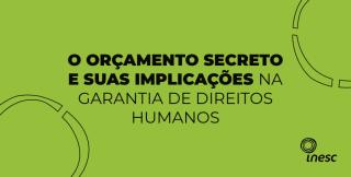 NT do Inesc aborda o orçamento secreto do governo Bolsonaro e as implicações na garantia de direitos humanos