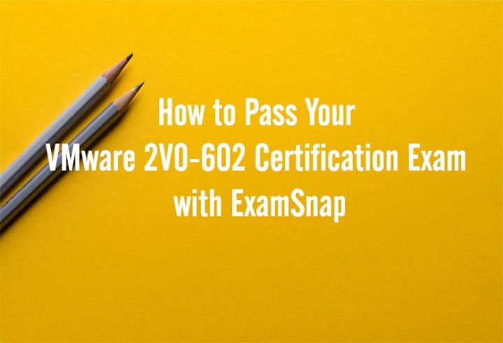 How to Pass Your VMware 2V0-602 Certification Exam with ExamSnap | Cebu Finest