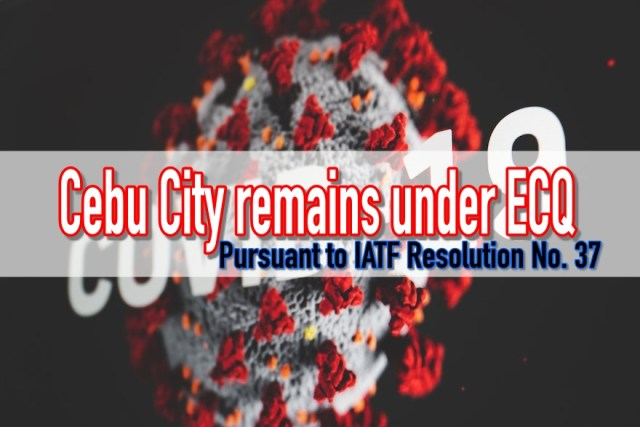 Cebu City remains under the state of ECQ pursuant to IATF Resolution No. 37 | Cebu Finest