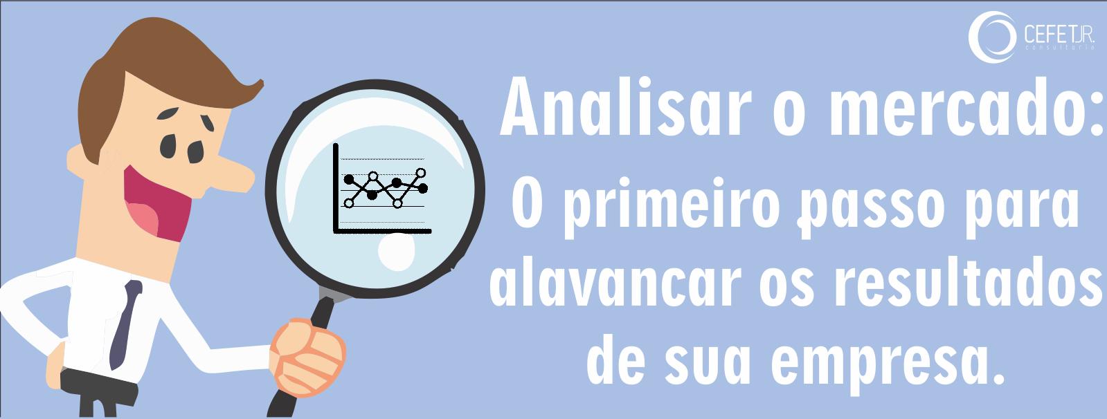 ANALISAR O MERCADO: O PRIMEIRO PASSO PARA ALAVANCAR OS RESULTADOS DE SUA EMPRESA