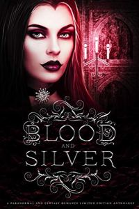 Blood and Silver: A Paranormal and Fantasy Romance Limited Edition Anthology by various authors