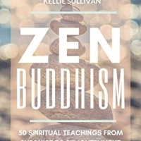 Zen Buddhism : 5O Spiritual Teachings From Buddhist To Enlightenment And True Happiness by Kellie Sullivan
