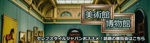 セレブスタイルジャパンおススメ!話題の展覧会~美術館・博物館
