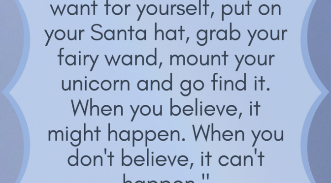 Whatever it is that you want for yourself, put your Santa hat on, grab your fairy wand, mount your unicorn and go make it happen. When you believe, it might happen. When you don't believe, it can't happen.