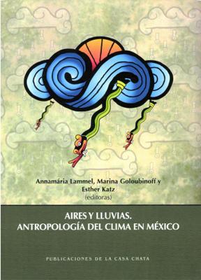 Aires y LLuvias. Antropología del Clima en México Annamária Lammel, Marina Goloubinoff y Esther Katz