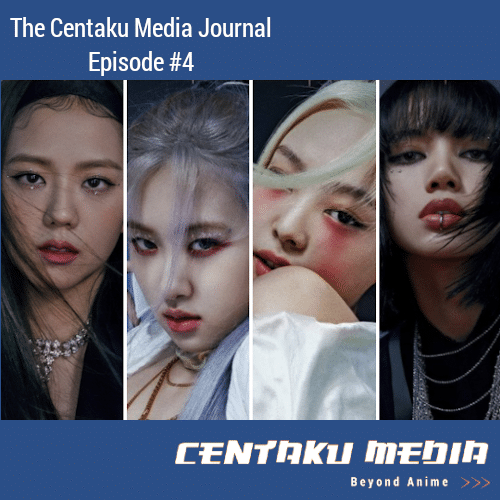 Centaku Media Journal = Episode #4 [Episode Art] (Pictured: BLACKPINK)