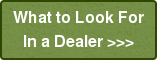 What to Look For In a Dealer >>>